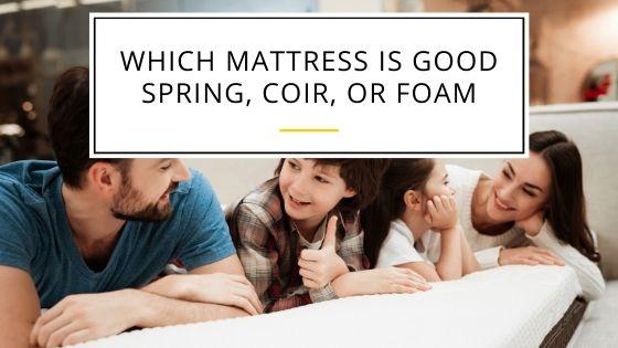 Which Mattress is Good Spring, Coir, or Foam: Best Option